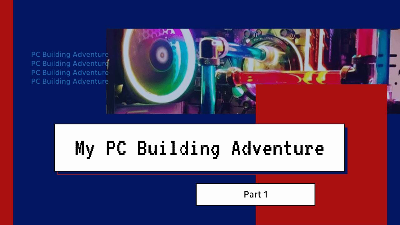 My PC Building Adventure Part 1