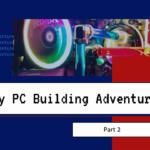 My PC Building Adventure Part 2